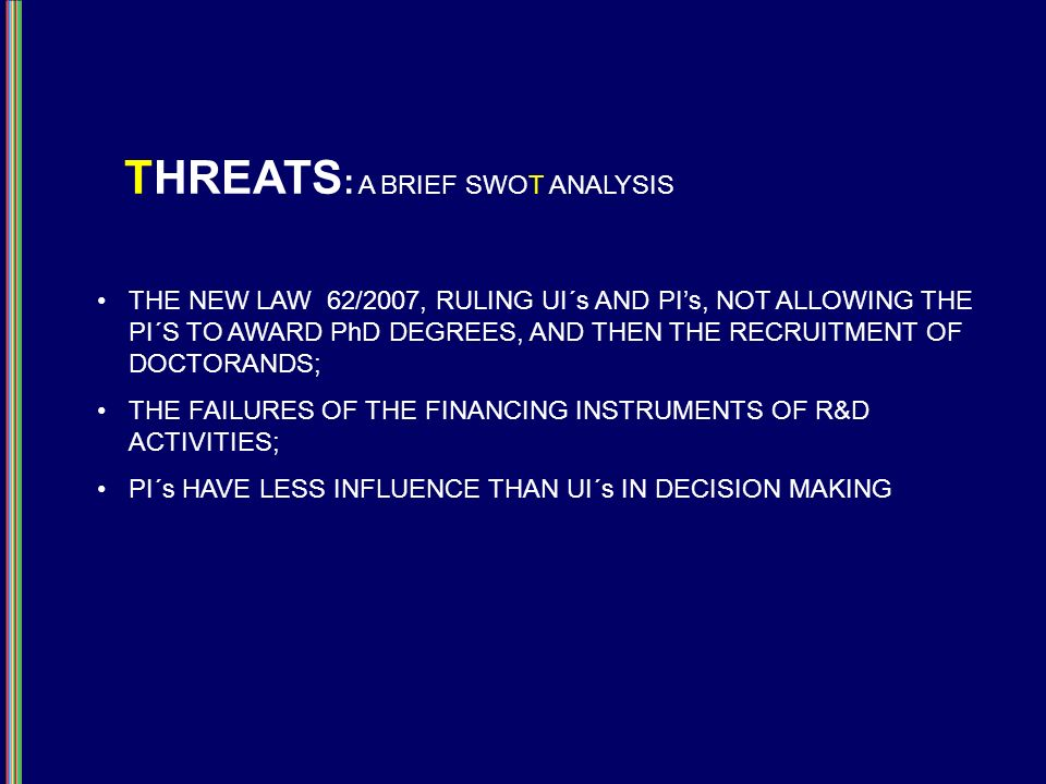 THREATS : A BRIEF SWOT ANALYSIS THE NEW LAW 62/2007, RULING UI´s AND PIs, NOT ALLOWING THE PI´S TO AWARD PhD DEGREES, AND THEN THE RECRUITMENT OF DOCTORANDS; THE FAILURES OF THE FINANCING INSTRUMENTS OF R&D ACTIVITIES; PI´s HAVE LESS INFLUENCE THAN UI´s IN DECISION MAKING
