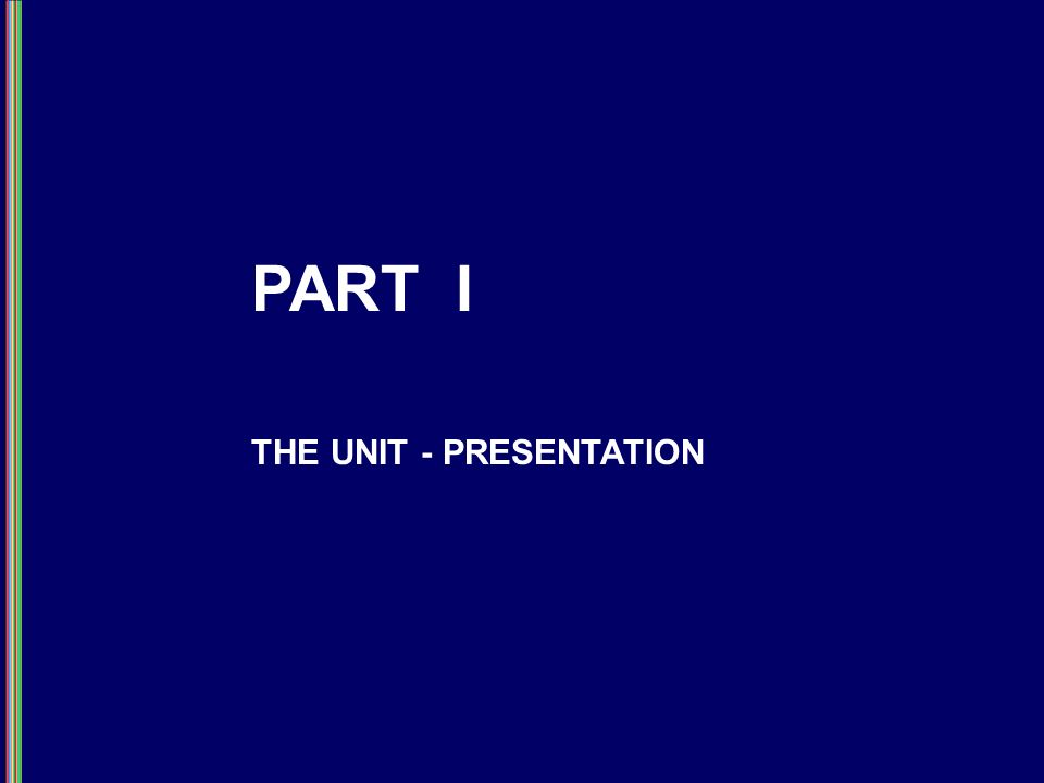 PART I THE UNIT - PRESENTATION