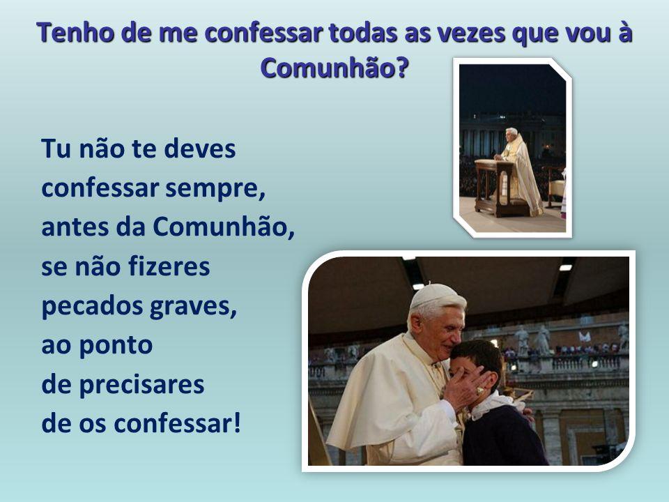 Tenho de me confessar todas as vezes que vou à Comunhão? Tu não te deves confessar sempre, antes da Comunhão, se não fizeres pecados graves, ao ponto