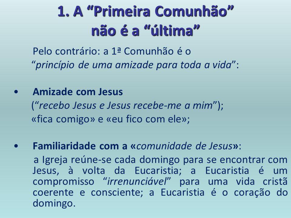 1. A Primeira Comunhão não é a última Pelo contrário: a 1ª Comunhão é o princípio de uma amizade para toda a vida: Amizade com Jesus (recebo Jesus e J