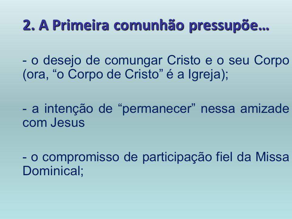 2. A Primeira comunhão pressupõe… - o desejo de comungar Cristo e o seu Corpo (ora, o Corpo de Cristo é a Igreja); - a intenção de permanecer nessa am