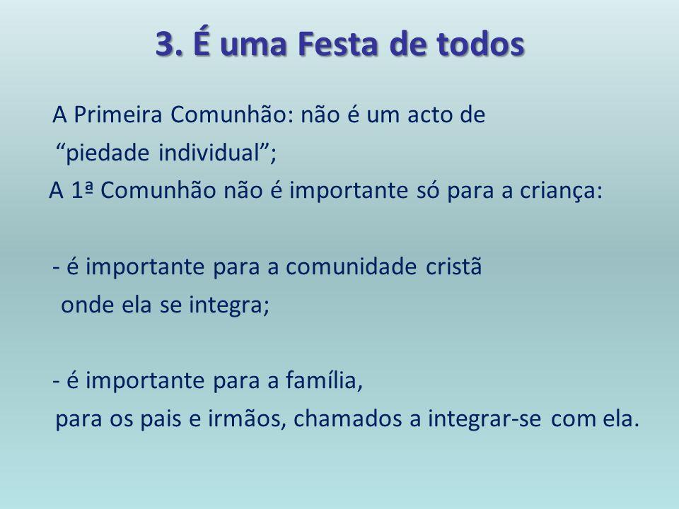 3. É uma Festa de todos A Primeira Comunhão: não é um acto de piedade individual; A 1ª Comunhão não é importante só para a criança: - é importante par