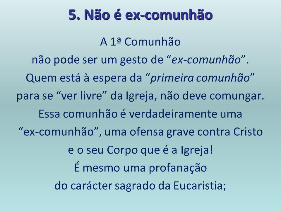 5. Não é ex-comunhão A 1ª Comunhão não pode ser um gesto de ex-comunhão. Quem está à espera da primeira comunhão para se ver livre da Igreja, não deve