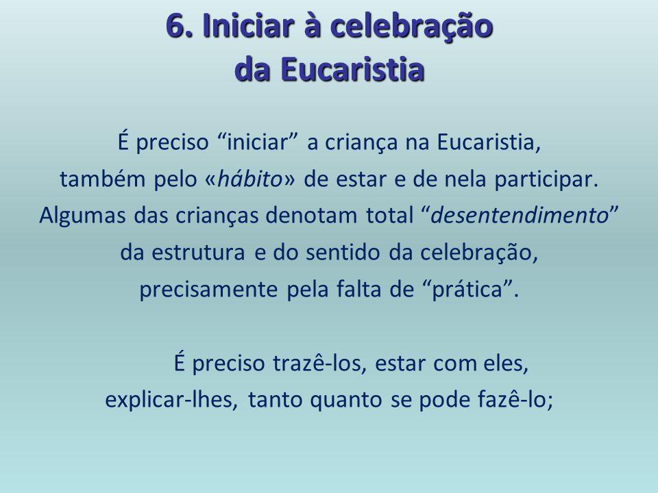 6. Iniciar à celebração da Eucaristia É preciso iniciar a criança na Eucaristia, também pelo «hábito» de estar e de nela participar. Algumas das crian