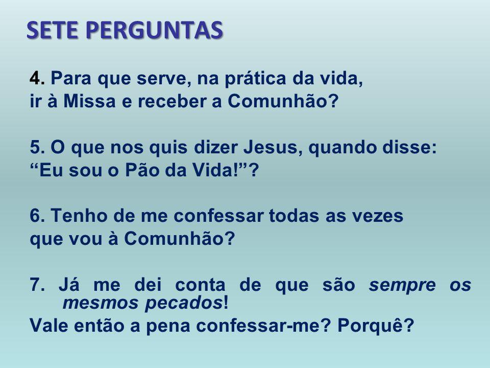 SETE PERGUNTAS 4. Para que serve, na prática da vida, ir à Missa e receber a Comunhão? 5. O que nos quis dizer Jesus, quando disse: Eu sou o Pão da Vi