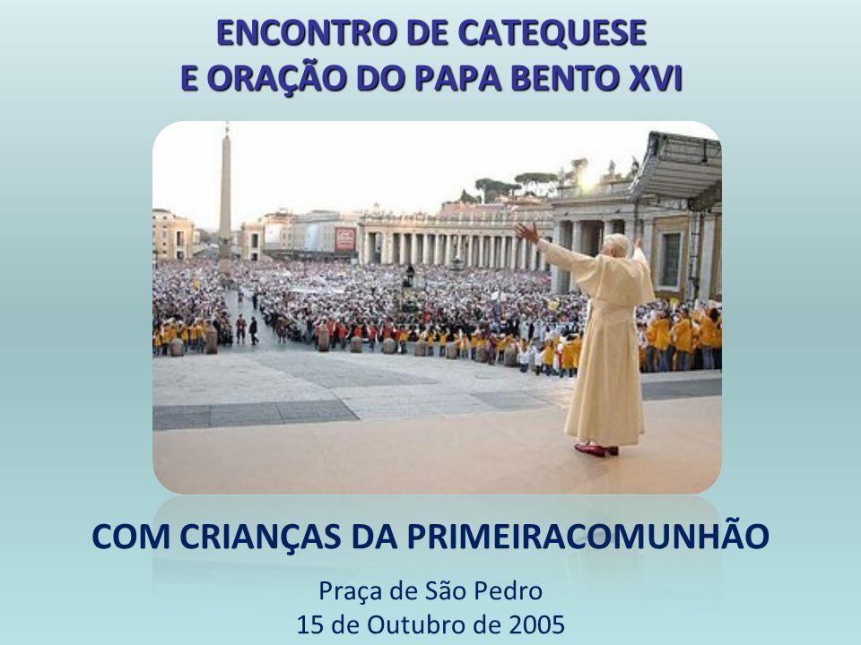COM CRIANÇAS DA PRIMEIRACOMUNHÃO Praça de São Pedro 15 de Outubro de 2005 ENCONTRO DE CATEQUESE E ORAÇÃO DO PAPA BENTO XVI