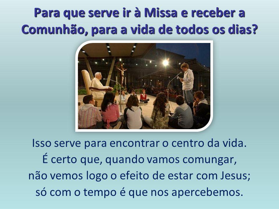 Para que serve ir à Missa e receber a Comunhão, para a vida de todos os dias? Isso serve para encontrar o centro da vida. É certo que, quando vamos co