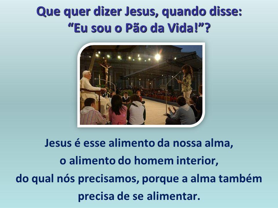 Que quer dizer Jesus, quando disse: Eu sou o Pão da Vida!? Jesus é esse alimento da nossa alma, o alimento do homem interior, do qual nós precisamos,