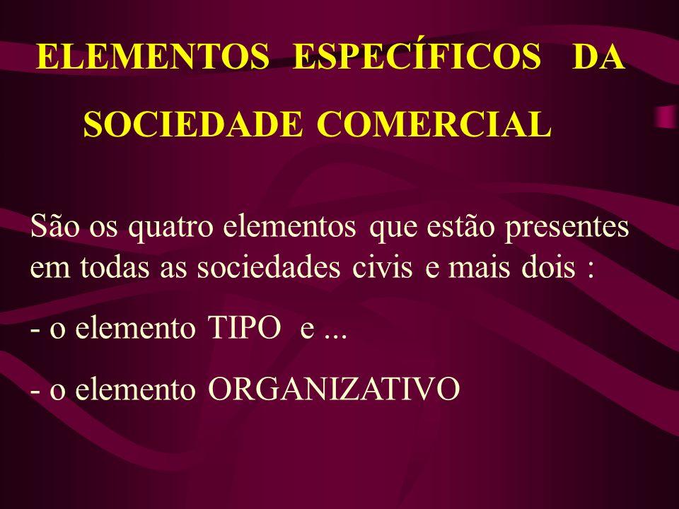 ELEMENTOS ESPECÍFICOS DA SOCIEDADE COMERCIAL São os quatro elementos que estão presentes em todas as sociedades civis e mais dois : - o elemento TIPO