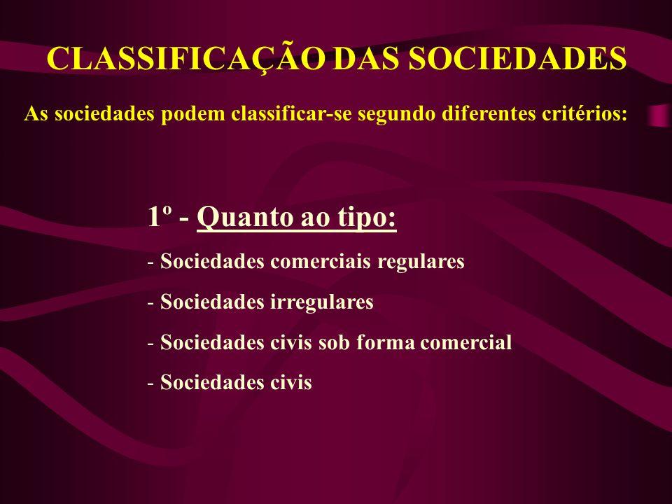 CLASSIFICAÇÃO DAS SOCIEDADES As sociedades podem classificar-se segundo diferentes critérios: 1º - Quanto ao tipo: - Sociedades comerciais regulares - Sociedades irregulares - Sociedades civis sob forma comercial - Sociedades civis