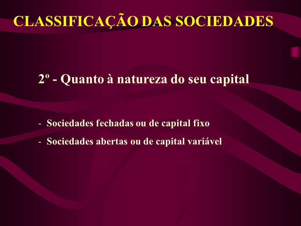 CLASSIFICAÇÃO DAS SOCIEDADES 2º - Quanto à natureza do seu capital - Sociedades fechadas ou de capital fixo - Sociedades abertas ou de capital variável