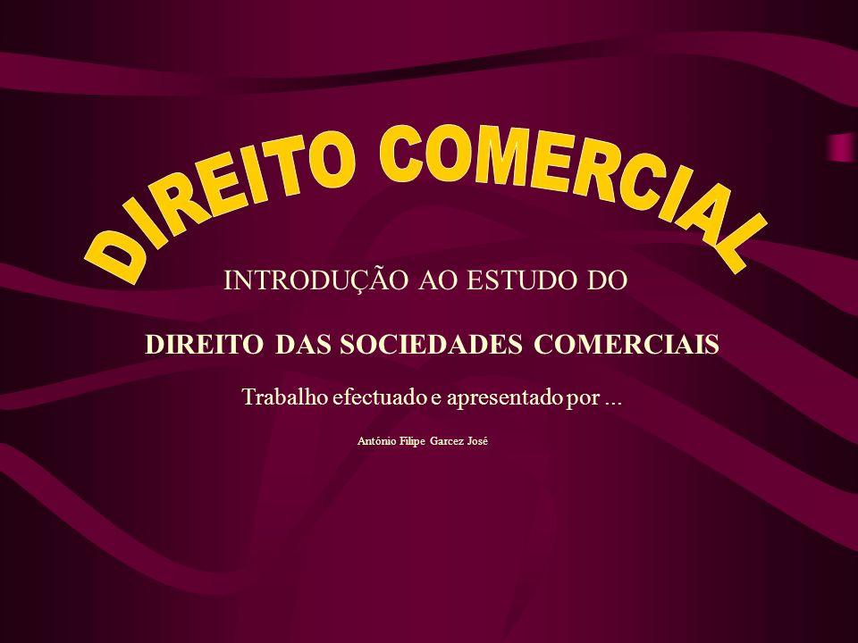 DIREITO DAS SOCIEDADES COMERCIAIS Trabalho efectuado e apresentado por... António Filipe Garcez José INTRODUÇÃO AO ESTUDO DO