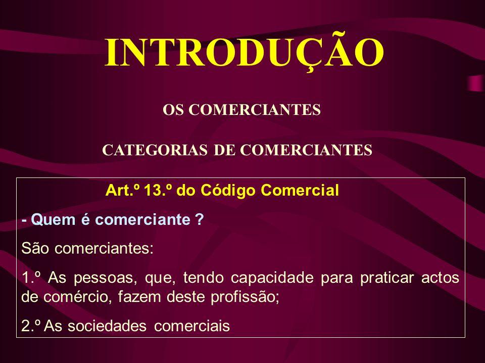 INTRODUÇÃO OS COMERCIANTES CATEGORIAS DE COMERCIANTES Art.º 13.º do Código Comercial - Quem é comerciante ? São comerciantes: 1.º As pessoas, que, ten