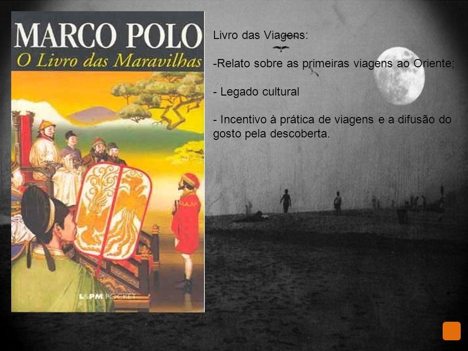 Livro das Viagens: -Relato sobre as primeiras viagens ao Oriente; - Legado cultural - Incentivo à prática de viagens e a difusão do gosto pela descoberta.