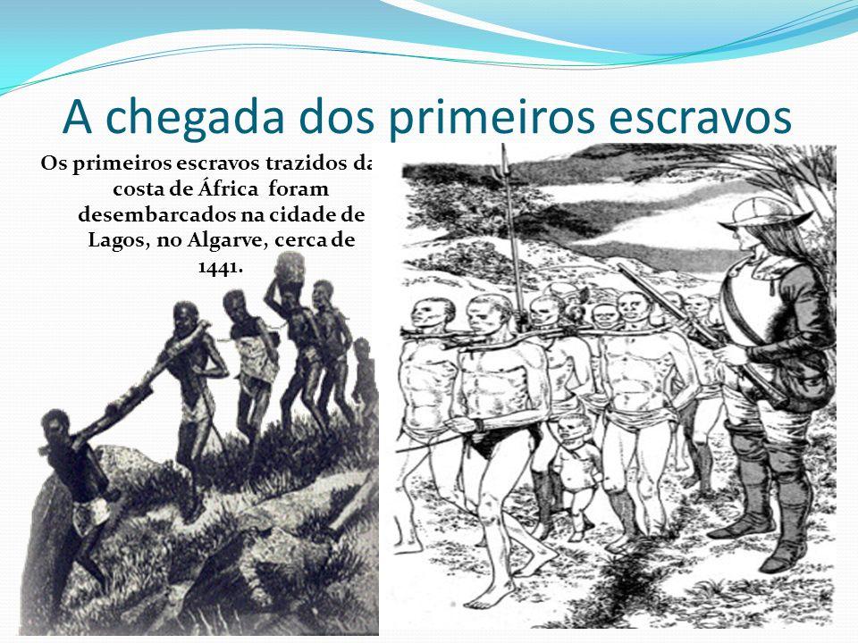 A chegada dos primeiros escravos Os primeiros escravos trazidos da costa de África foram desembarcados na cidade de Lagos, no Algarve, cerca de 1441.