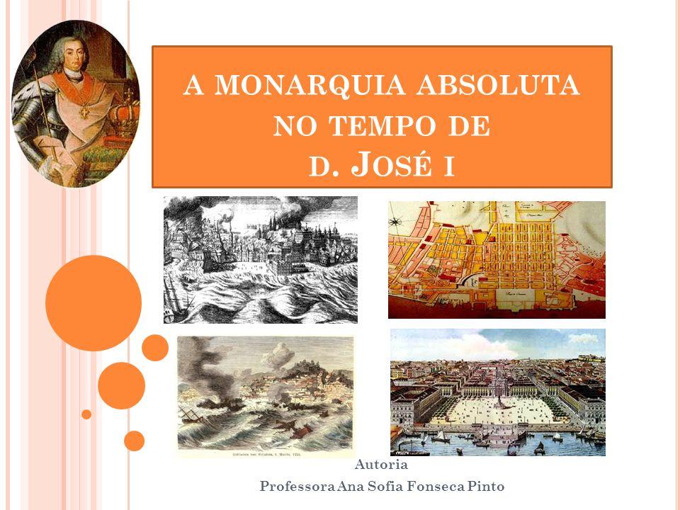 A MONARQUIA ABSOLUTA NO TEMPO DE D. J OSÉ I Autoria Professora Ana Sofia Fonseca Pinto