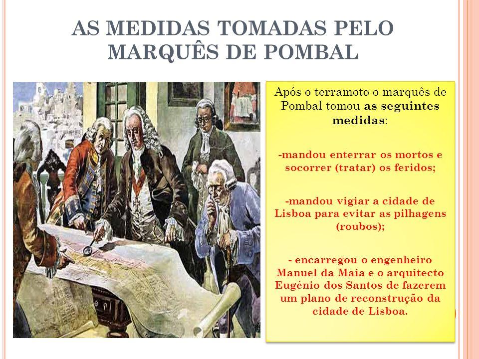 AS MEDIDAS TOMADAS PELO MARQUÊS DE POMBAL Após o terramoto o marquês de Pombal tomou as seguintes medidas : -mandou enterrar os mortos e socorrer (tratar) os feridos; -mandou vigiar a cidade de Lisboa para evitar as pilhagens (roubos); - encarregou o engenheiro Manuel da Maia e o arquitecto Eugénio dos Santos de fazerem um plano de reconstrução da cidade de Lisboa.