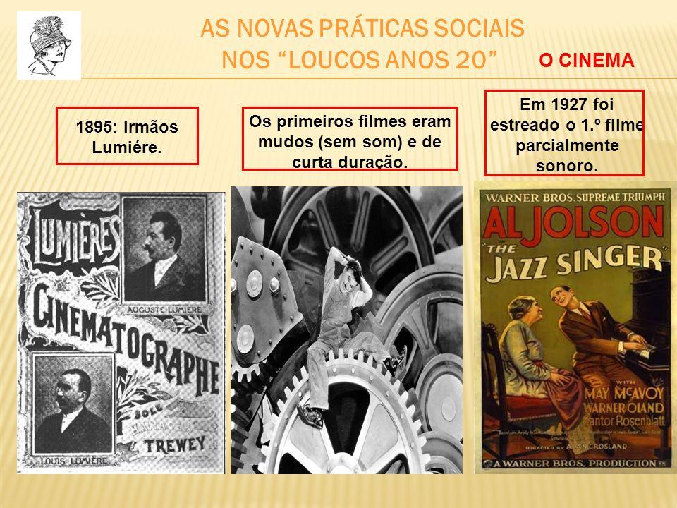 AS NOVAS PRÁTICAS SOCIAIS NOS LOUCOS ANOS 20 1895: Irmãos Lumiére. Os primeiros filmes eram mudos (sem som) e de curta duração. Em 1927 foi estreado o