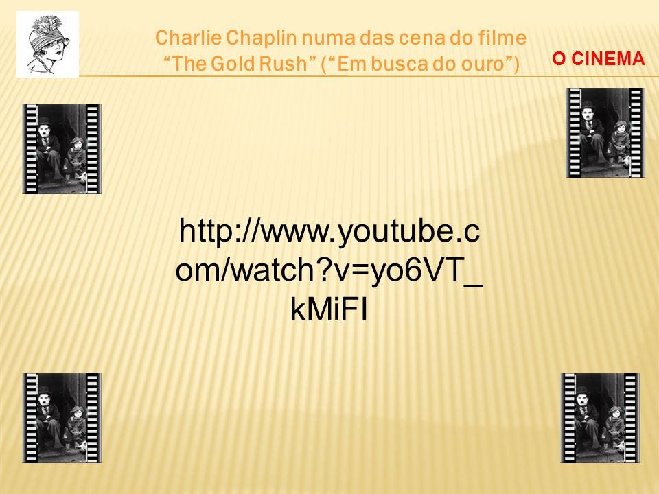 Charlie Chaplin numa das cena do filme The Gold Rush (Em busca do ouro) O CINEMA http://www.youtube.c om/watch?v=yo6VT_ kMiFI