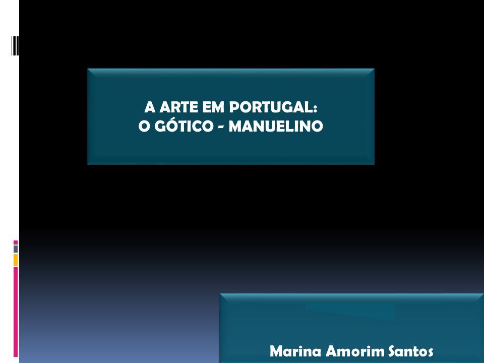 Marina Amorim Santos A ARTE EM PORTUGAL: O GÓTICO - MANUELINO A ARTE EM PORTUGAL: O GÓTICO - MANUELINO