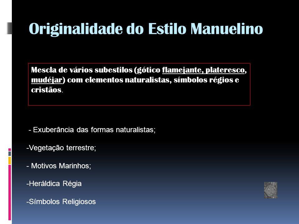 Originalidade do Estilo Manuelino Mescla de vários subestilos (gótico flamejante, plateresco, mudéjar) com elementos naturalistas, símbolos régios e cristãos.