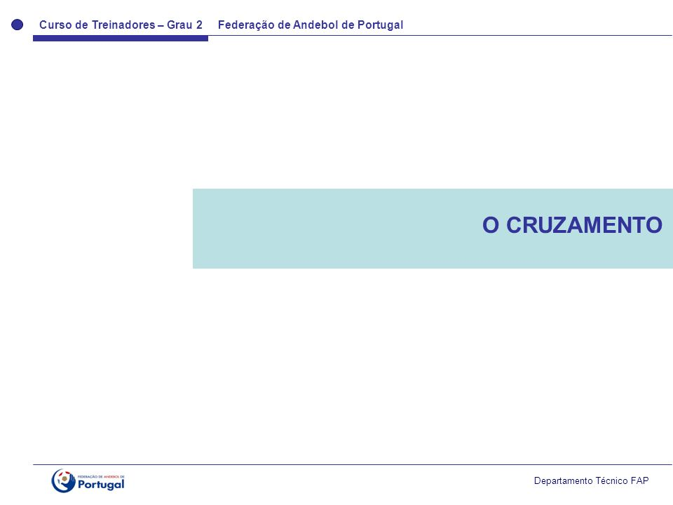 Curso de Treinadores – Grau 2 Federação de Andebol de Portugal Departamento Técnico FAP Cruzamento Trata-se de um meio básico de colaboração Objectivo Conseguir superioridade posicional ou uma situação clara de lançamento Problema Coordenação espaço-temporal entre os atacantes.