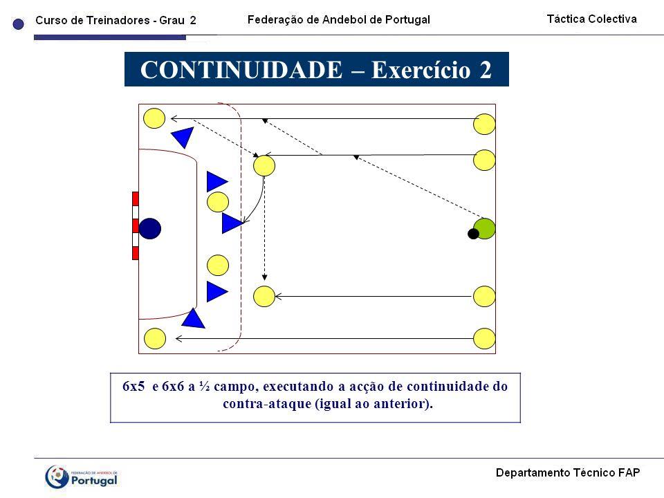 6x5 e 6x6 a ½ campo, executando a acção de continuidade do contra-ataque (igual ao anterior). CONTINUIDADE – Exercício 2
