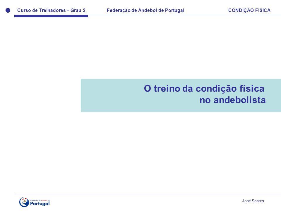 Curso de Treinadores – Grau 2 Federação de Andebol de Portugal CONDIÇÃO FÍSICA José Soares O treino da condição física no andebolista
