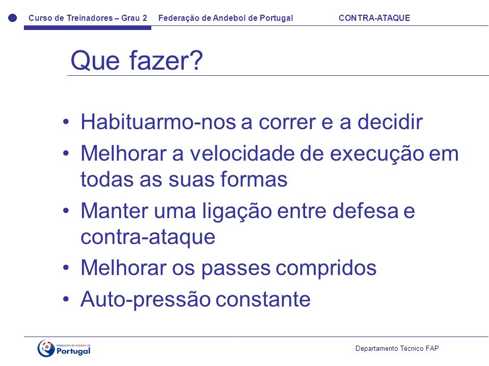 Curso de Treinadores – Grau 2 Federação de Andebol de Portugal CONTRA-ATAQUE Departamento Técnico FAP Habituarmo-nos a correr e a decidir Melhorar a v