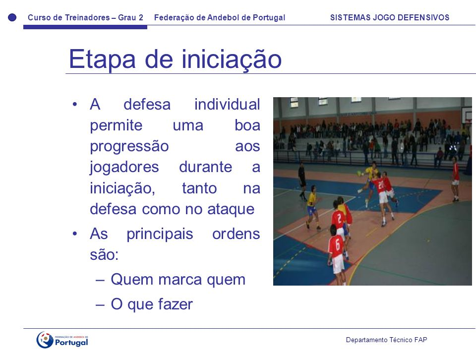 Curso de Treinadores – Grau 2 Federação de Andebol de Portugal SISTEMAS JOGO DEFENSIVOS Departamento Técnico FAP A defesa individual permite uma boa p