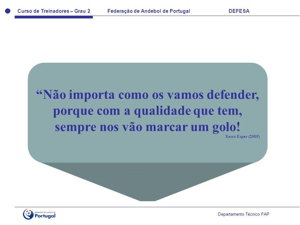 Curso de Treinadores – Grau 2 Federação de Andebol de Portugal DEFESA Departamento Técnico FAP Não importa como os vamos defender, porque com a qualidade que tem, sempre nos vão marcar um golo.