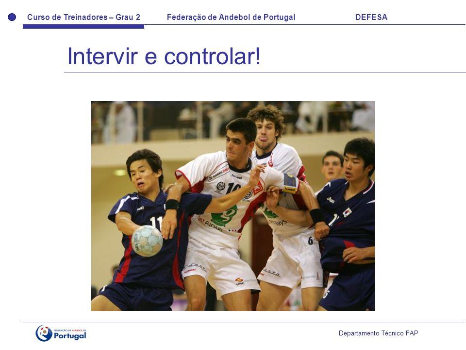 Curso de Treinadores – Grau 2 Federação de Andebol de Portugal DEFESA Departamento Técnico FAP Intervir e controlar!