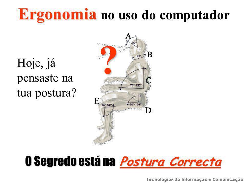 Ergonomia Ergonomia no uso do computador? O Segredo está na Postura Correcta Tecnologias da Informação e Comunicação Hoje, já pensaste na tua postura?