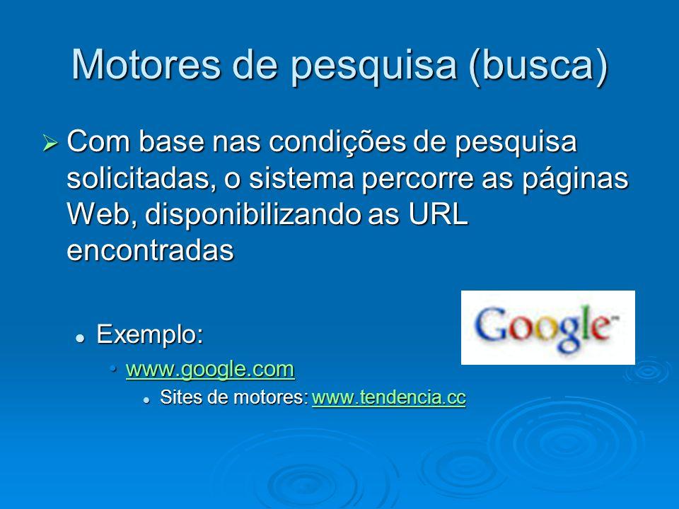 Motores de pesquisa (busca) Com base nas condições de pesquisa solicitadas, o sistema percorre as páginas Web, disponibilizando as URL encontradas Com
