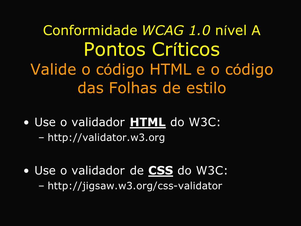 Use o validador HTML do W3C: –http://validator.w3.org Use o validador de CSS do W3C: –http://jigsaw.w3.org/css-validator Conformidade WCAG 1.0 n í vel A Pontos Cr í ticos Valide o c ó digo HTML e o c ó digo das Folhas de estilo