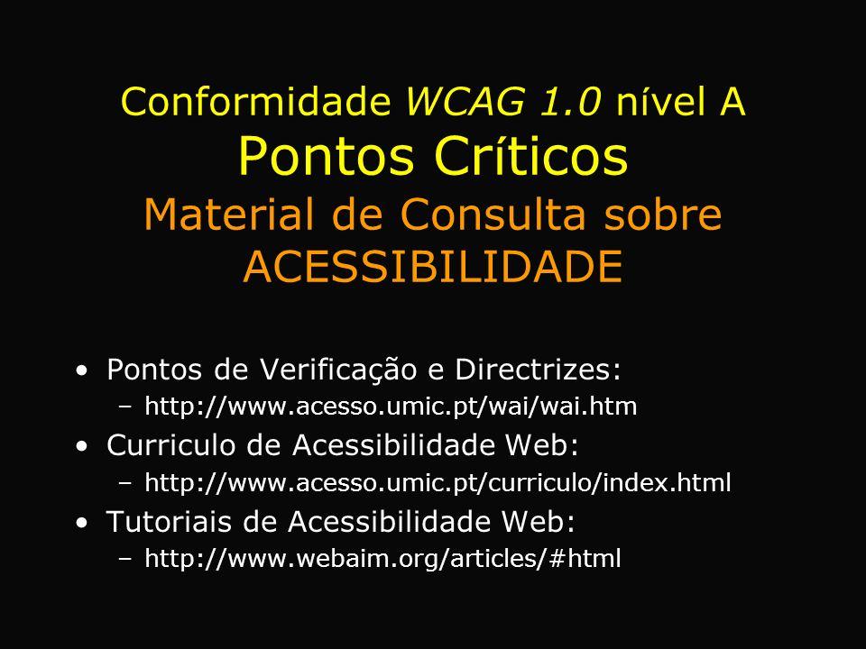 Pontos de Verificação e Directrizes: –http://www.acesso.umic.pt/wai/wai.htm Curriculo de Acessibilidade Web: –http://www.acesso.umic.pt/curriculo/index.html Tutoriais de Acessibilidade Web: –http://www.webaim.org/articles/#html Conformidade WCAG 1.0 n í vel A Pontos Cr í ticos Material de Consulta sobre ACESSIBILIDADE