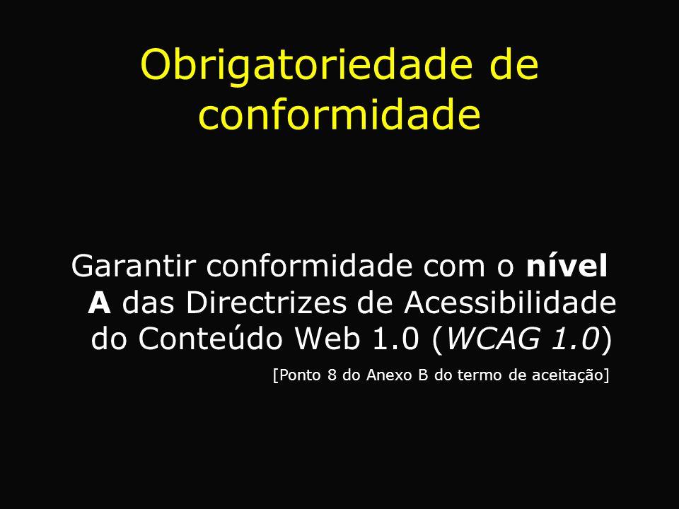 Obrigatoriedade de conformidade Garantir conformidade com o nível A das Directrizes de Acessibilidade do Conteúdo Web 1.0 (WCAG 1.0) [Ponto 8 do Anexo B do termo de aceitação]