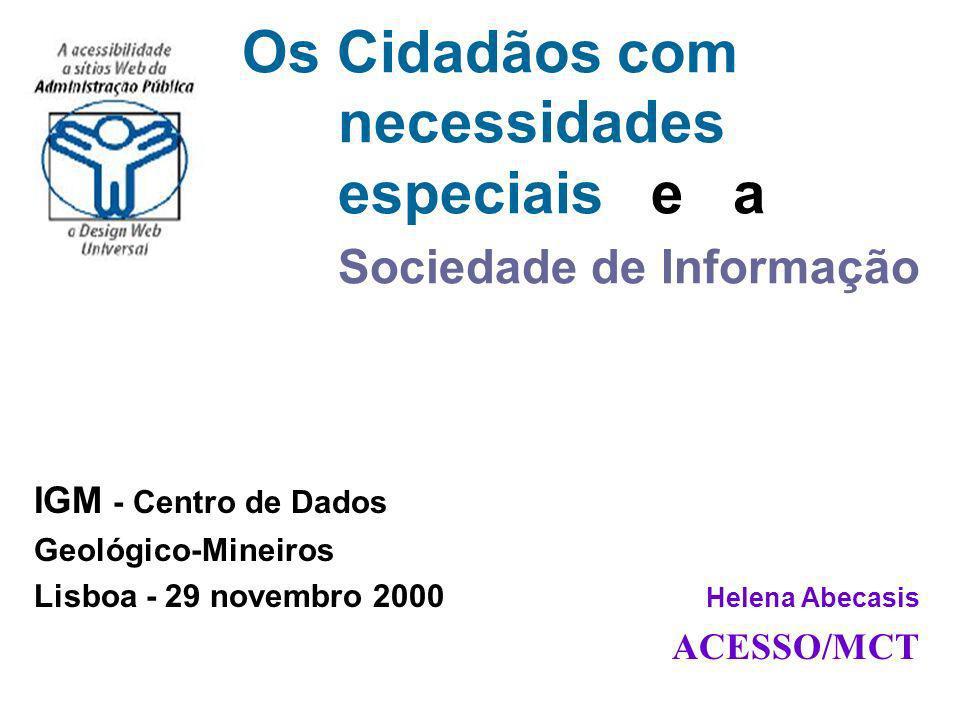 IGM - Centro de Dados Geológico-Mineiros Lisboa - 29 novembro 2000 Helena Abecasis ACESSO/MCT Os Cidadãos com necessidades especiais e a Sociedade de Informação