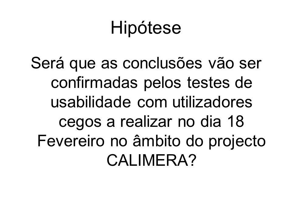 Hipótese Será que as conclusões vão ser confirmadas pelos testes de usabilidade com utilizadores cegos a realizar no dia 18 Fevereiro no âmbito do projecto CALIMERA?