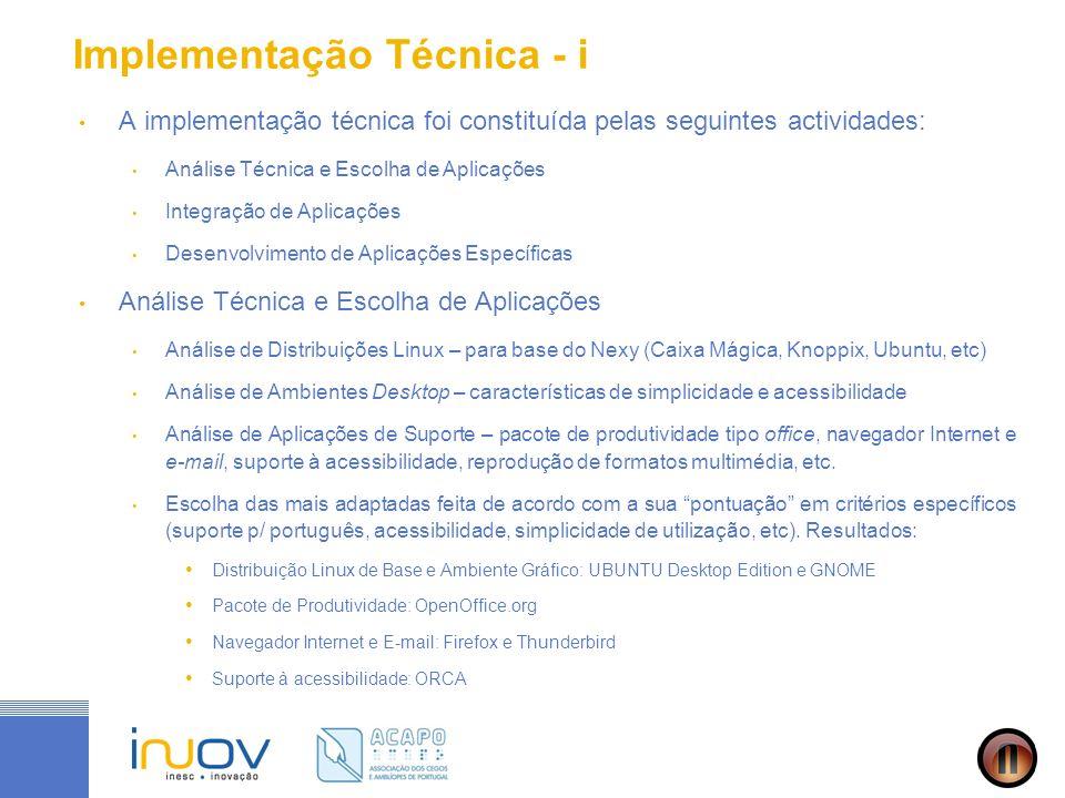 Implementação Técnica - i A implementação técnica foi constituída pelas seguintes actividades: Análise Técnica e Escolha de Aplicações Integração de Aplicações Desenvolvimento de Aplicações Específicas Análise Técnica e Escolha de Aplicações Análise de Distribuições Linux – para base do Nexy (Caixa Mágica, Knoppix, Ubuntu, etc) Análise de Ambientes Desktop – características de simplicidade e acessibilidade Análise de Aplicações de Suporte – pacote de produtividade tipo office, navegador Internet e e-mail, suporte à acessibilidade, reprodução de formatos multimédia, etc.