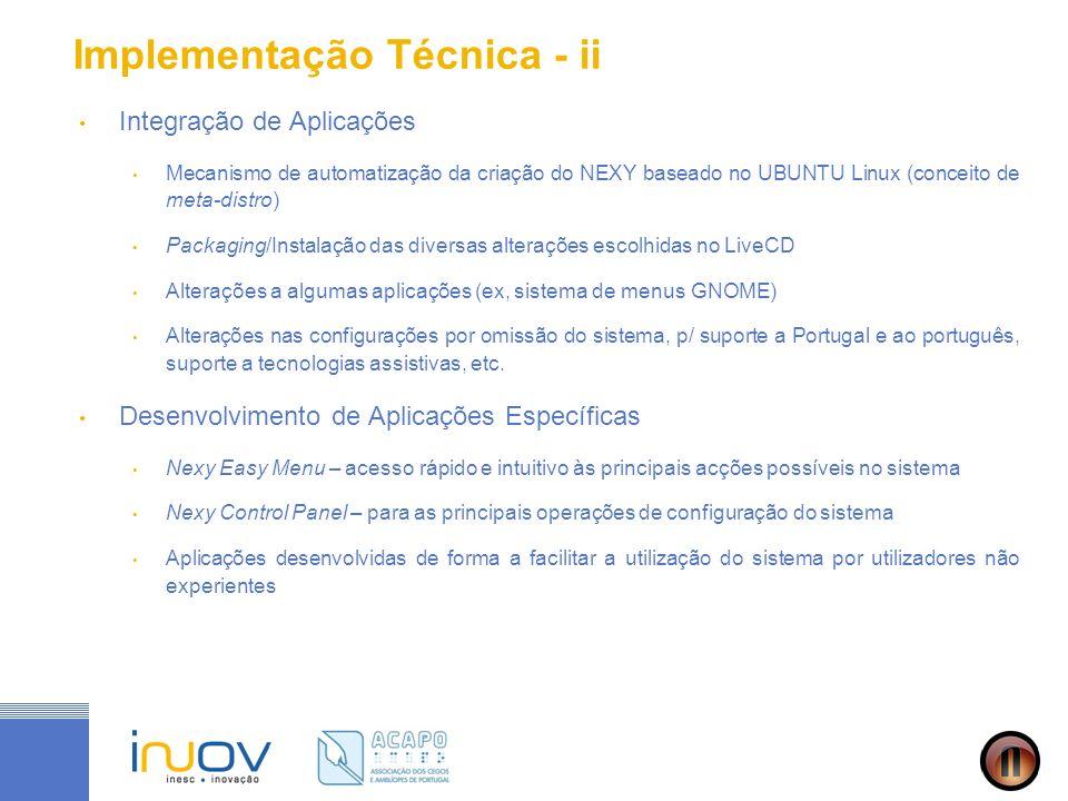 Implementação Técnica - ii Integração de Aplicações Mecanismo de automatização da criação do NEXY baseado no UBUNTU Linux (conceito de meta-distro) Packaging/Instalação das diversas alterações escolhidas no LiveCD Alterações a algumas aplicações (ex, sistema de menus GNOME) Alterações nas configurações por omissão do sistema, p/ suporte a Portugal e ao português, suporte a tecnologias assistivas, etc.