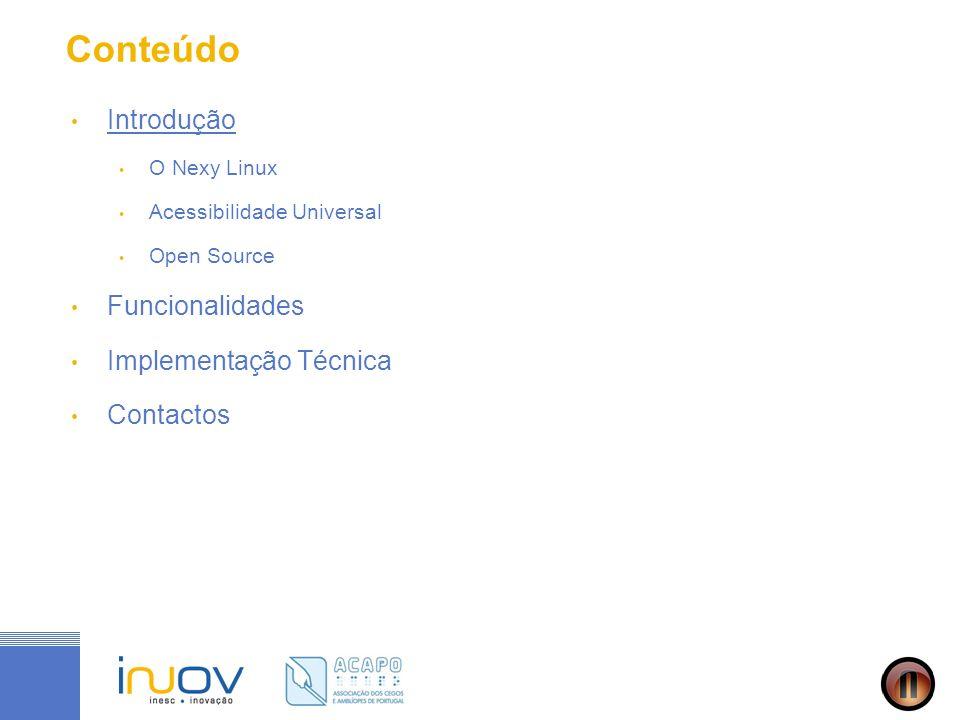 Introdução - O Nexy Linux O Nexy CD Linux é um projecto financiado pelo POS- Conhecimento e apoiado pela UMIC, promovido pela ACAPO, enquanto representante da comunidade de utilizadores, tendo o INOV como parceiro tecnológico responsável pelo desenvolvimento da solução Tem por objectivo a disponibilização de um instrumento universal de acesso à sociedade da informação e conhecimento para pessoas com necessidades especiais Consiste numa distribuição GNU/Linux, universalmente acessível, baseada maioritariamente em software open-source, personalizada para o português e para Portugal, especialmente vocacionada para as necessidades dos utilizadores com incapacidades visuais, e distribuída gratuitamente
