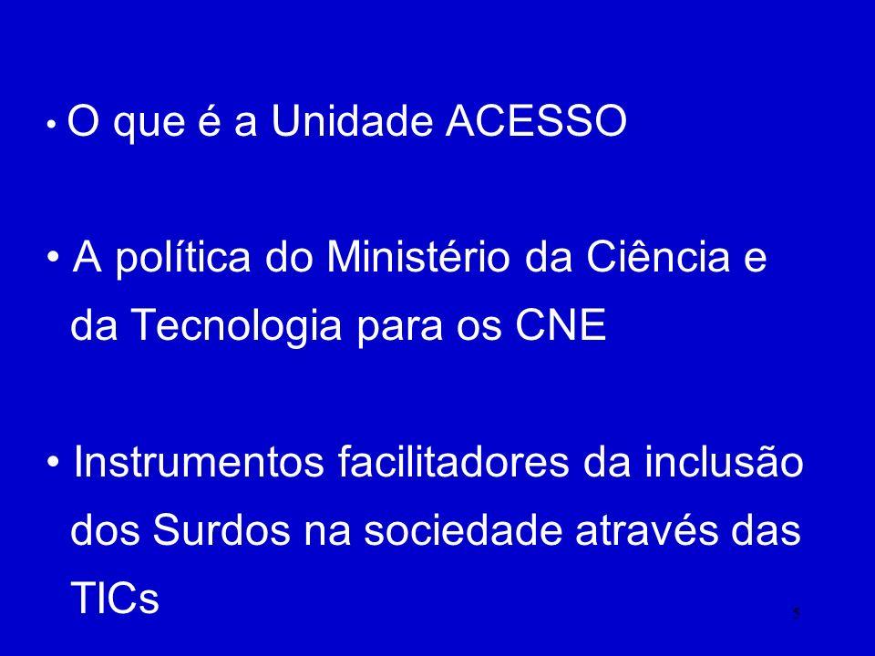 5 O que é a Unidade ACESSO A política do Ministério da Ciência e da Tecnologia para os CNE Instrumentos facilitadores da inclusão dos Surdos na sociedade através das TICs