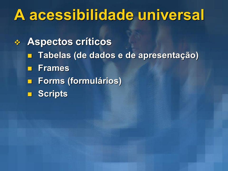 A acessibilidade universal Aspectos críticos Aspectos críticos Tabelas (de dados e de apresentação) Tabelas (de dados e de apresentação) Frames Frames