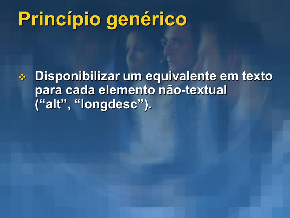 Princípio genérico Disponibilizar um equivalente em texto para cada elemento não-textual (alt, longdesc). Disponibilizar um equivalente em texto para