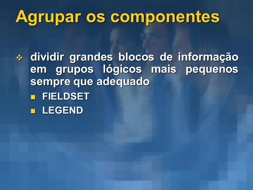 Agrupar os componentes dividir grandes blocos de informação em grupos lógicos mais pequenos sempre que adequado dividir grandes blocos de informação e