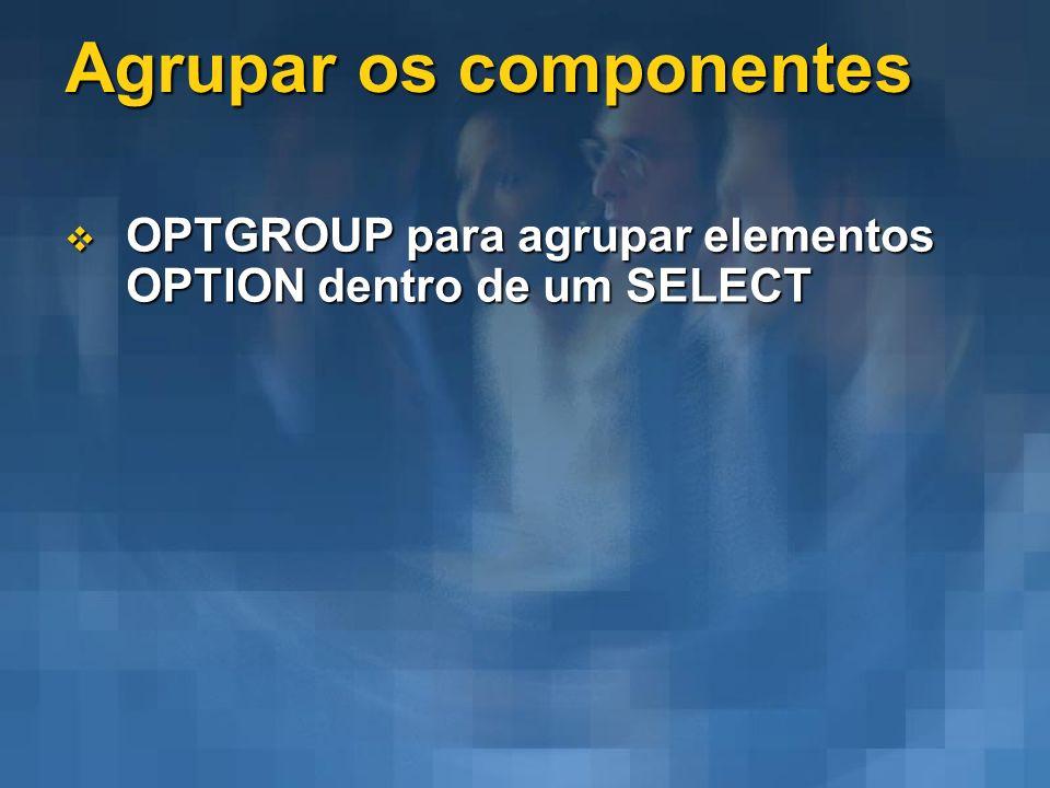 Agrupar os componentes OPTGROUP para agrupar elementos OPTION dentro de um SELECT OPTGROUP para agrupar elementos OPTION dentro de um SELECT