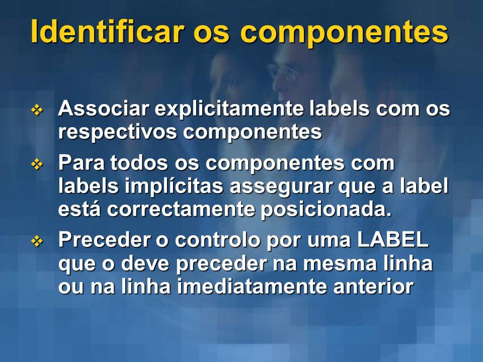 Identificar os componentes Associar explicitamente labels com os respectivos componentes Associar explicitamente labels com os respectivos componentes