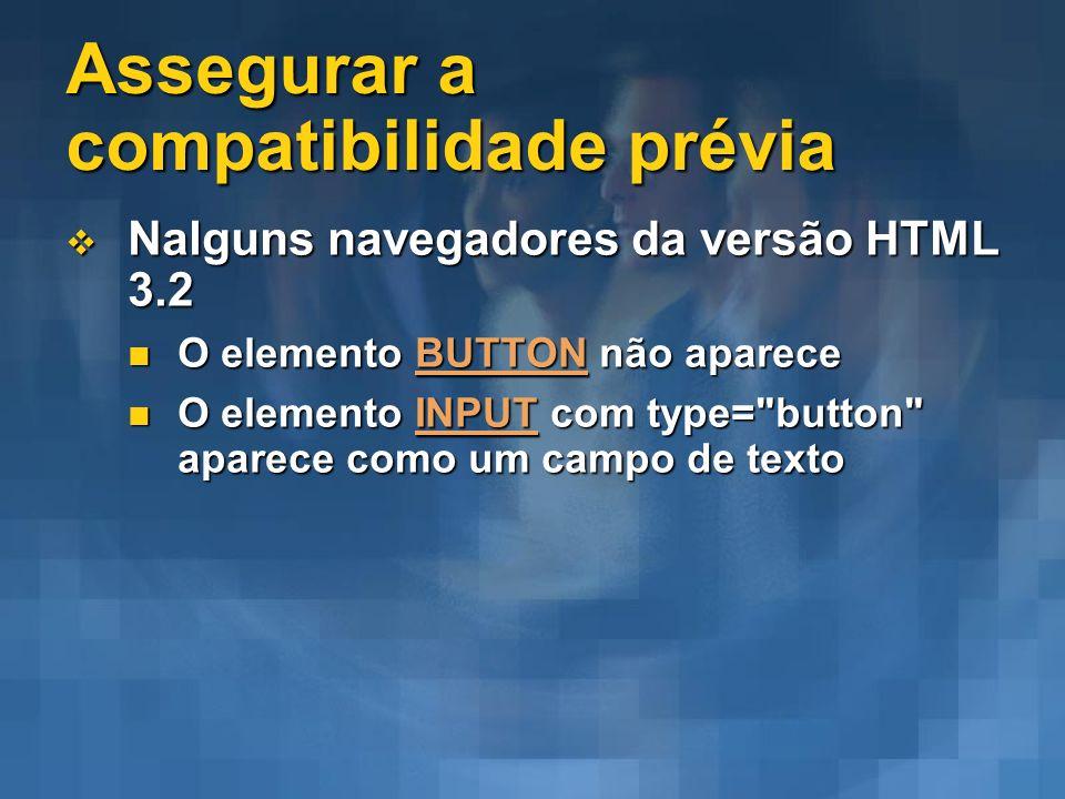 Assegurar a compatibilidade prévia Nalguns navegadores da versão HTML 3.2 Nalguns navegadores da versão HTML 3.2 O elemento BUTTON não aparece O eleme