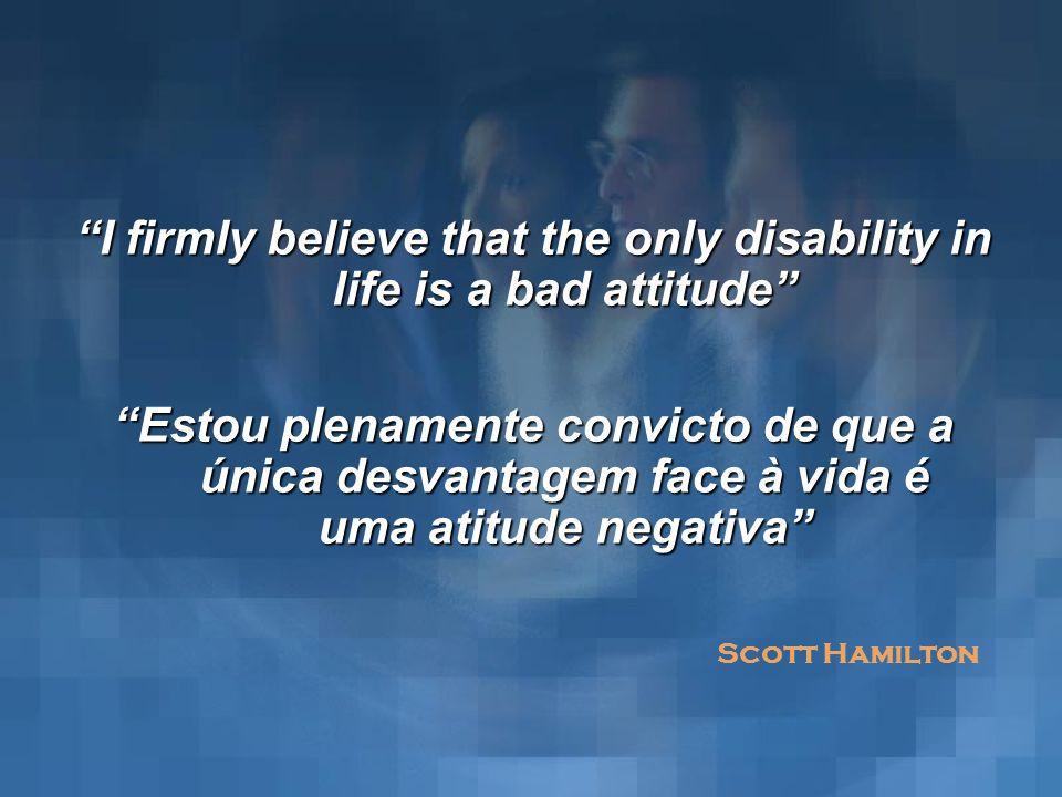 I firmly believe that the only disability in life is a bad attitude Estou plenamente convicto de que a única desvantagem face à vida é uma atitude neg